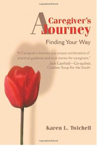 """""""Karen Twichell presents a unique combination of practical guidance and true stories for caregivers."""" — Jack Canfield, Co-Author, Chicken Soup for the Soul®"""