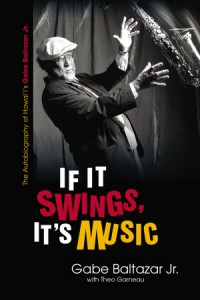 Generations Magazine - UH Press Presents: IF IT SWINGS, IT'S MUSIC: THE AUTOBIOGRAPHY OF HAWAI'I'S GABE BALTAZAR, JR. - Image 01